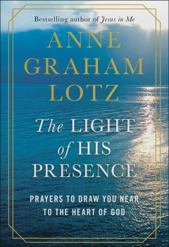 The light of His presence : prayers to draw you near to the heart of God