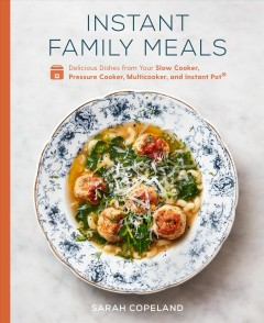 Instant family meals : delicious dishes from your slow cooker, pressure cooker, multicooker, and instant pot