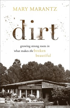 Dirt: Growing Strong Roots in What Makes the Broken Beautiful