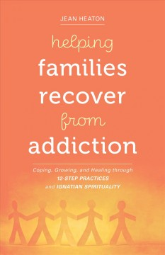Helping Families Recover from Addiction: Coping, Growing, and Healing Through 12-Step Practices and Ignatian Spirituality
