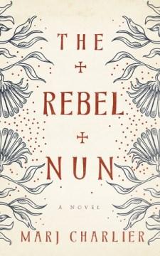 The rebel nun : a novel