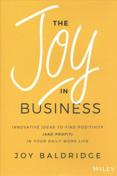 The joy in business : innovative ideas to find positivity (and profit) in your daily work life