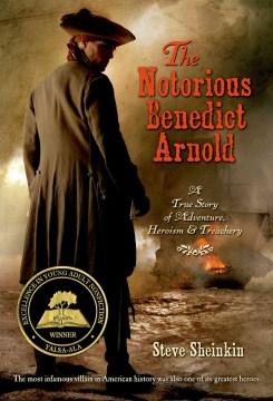 The notorious Benedict Arnold : a true story of adventure, heroism, & treachery