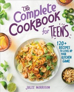 The complete cookbook for teens : 120+ recipes to level up your kitchen game
