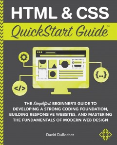 HTML and CSS QuickStart Guide: The Simplified Beginners Guide to Developing a Strong Coding Foundation, Building Responsive Websites, and Mastering t