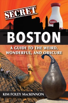 Secret Boston: A Guide to the Weird, Wonderful, and Obscure