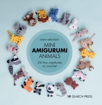 Mini amigurumi animals : 26 tiny creatures to crochet