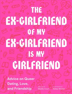 The Ex-Girlfriend of My Ex-Girlfriend Is My Girlfriend: Advice on Queer Dating, Love, and Friendship