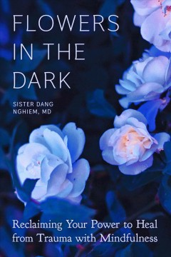 Flowers in the dark : reclaiming your power to heal trauma through mindfulness
