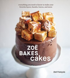Zoe Bakes Cakes: Everything You Need to Know to Make Your Favorite Layers, Bundts, Loaves, and More [a Cookbook]