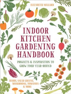 Indoor kitchen gardening handbook : turn your home into a year-round vegetable garden : microgreens, sprouts, herbs, mushrooms, tomatoes, peppers & more