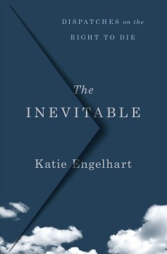 The inevitable : dispatches on the right to die