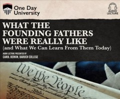 WHAT THE FOUNDING FATHERS WERE REALLY LIKE (AND WHAT WE CAN LEARN FROM THEM TODAY)