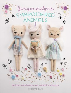 Gingermelon's embroidered animals : heirloom animal dolls to sew, embellish and treasure book cover