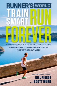 Runner's world train smart, run forever : how to be a fit and healthy lifelong runner following the innovative 7-hour workout week book cover