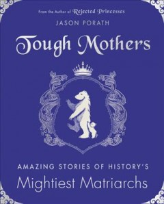 Tough mothers : amazing stories of history's mightiest matriarchs book cover