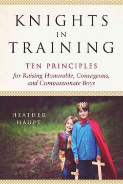 Knights in training : ten principles for raising honorable, courageous, and compassionate boys book cover