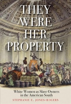 They were her property : white women as slave owners in the American South book cover