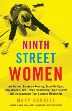 Ninth Street women : Lee Krasner, Elaine de Kooning, Grace Hartigan, Joan Mitchell, and Helen Frankenthaler : five painters and the movement that changed modern art book cover