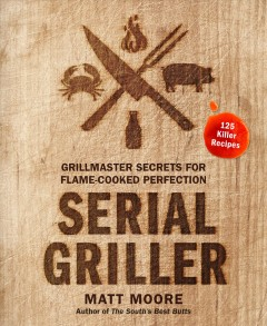 Catalog record for Serial griller : grillmaster secrets for flame-cooked perfection