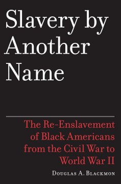 Slavery by another name : the re-enslavement of Black people in America from the Civil War to World War II / Douglas A. Blackmon. book cover
