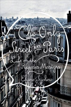 The only street in Paris : life on the Rue des Martyrs book cover