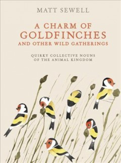 A charm of goldfinches and other wild gatherings : quirky collective nouns of the animal kingdom book cover