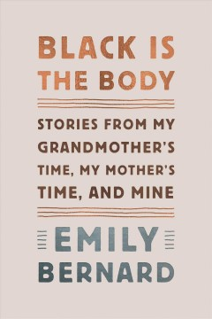 Catalog record for Black is the body : stories from my grandmother's time, my mother's time, and mine