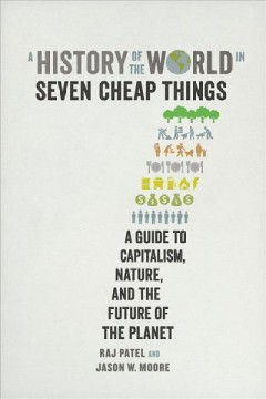 A history of the world in seven cheap things : a guide to capitalism, nature, and the future of the planet book cover