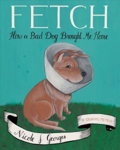 Fetch : how a bad dog brought me home : a graphic memoir book cover