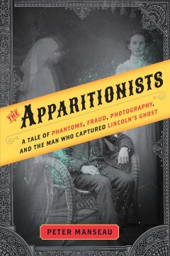 The apparitionists : a tale of phantoms, fraud, photography, and the man who captured Lincoln's ghost book cover