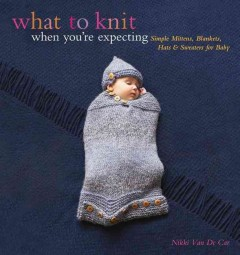 What to knit when you're expecting : simple mittens, blankets, hats & sweaters for baby book cover