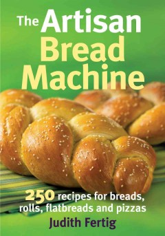 The artisan bread machine : 250 recipes for breads, rolls, flatbreads and pizzas book cover