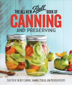 The all new Ball book of canning and preserving : over 350 of the best canned, jammed, pickled, and preserved recipes. book cover