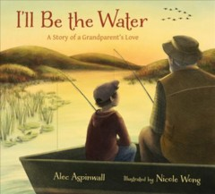 I'll be the water : a story of a grandparent's love book cover