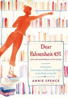 Dear Fahrenheit 451 : love and heartbreak in the stacks : a librarian's love letters and breakup notes to the books in her life book cover