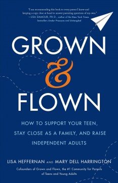 Grown and flown : how to support your teen, stay close as a family, and raise independent adults book cover