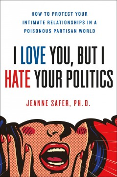I love you but I hate your politics : how to protect your intimate relationships in a poisonous partisan world book cover