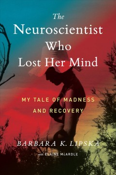The neuroscientist who lost her mind : my tale of madness and recovery book cover