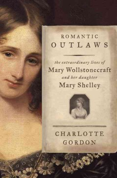 Romantic outlaws : the extraordinary lives of Mary Wollstonecraft and her daughter Mary Shelley book cover