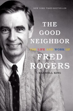 The good neighbor : the life and work of Fred Rogers book cover