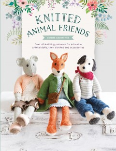 Knitted animal friends : over 40 knitting patterns for adorable animal dolls, their clothes and accessories book cover