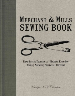 Merchant & Mills sewing book : hand-sewing techniques, machine know-how, tools, notions, projects, patterns book cover