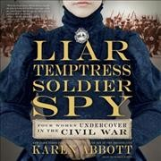 Liar, temptress, soldier, spy : four women undercover in the Civil War book cover