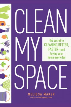 Clean my space : the secret to cleaning better, faster--and loving your home every day book cover