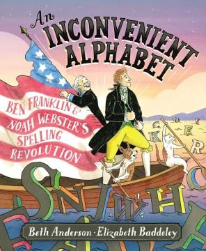 An inconvenient alphabet : Ben Franklin and Noah Webster's spelling revolution book cover