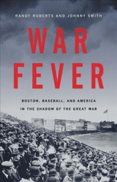 War fever : Boston, baseball, and America in the shadow of the Great War book cover
