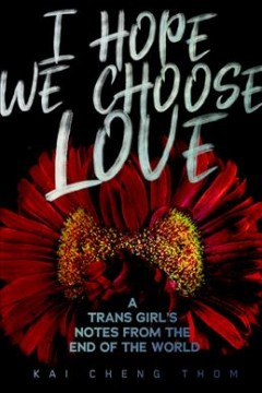 I hope we choose love : a trans girl's notes from the end of the world book cover
