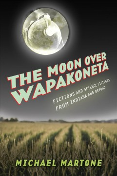 The moon over Wapakoneta : fictions and science fictions from Indiana & beyond book cover