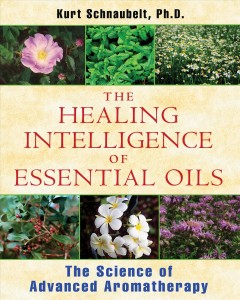 The healing intelligence of essential oils : the science of advanced aromatherapy book cover